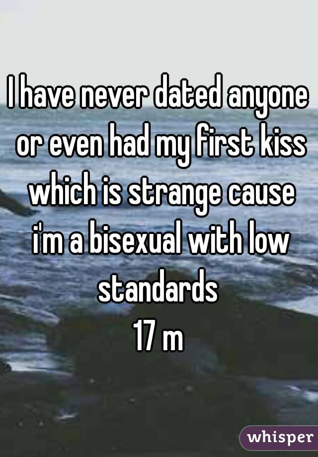 I have never dated anyone or even had my first kiss which is strange cause i'm a bisexual with low standards  17 m