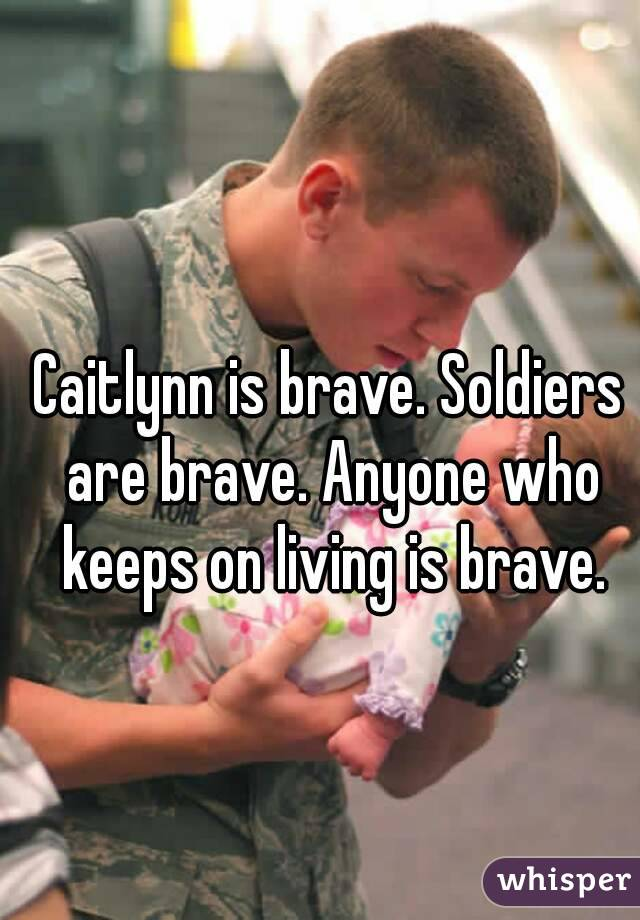 Caitlynn is brave. Soldiers are brave. Anyone who keeps on living is brave.