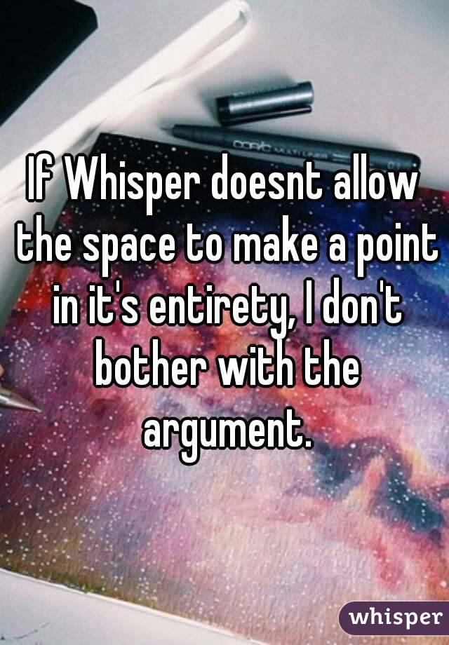 If Whisper doesnt allow the space to make a point in it's entirety, I don't bother with the argument.