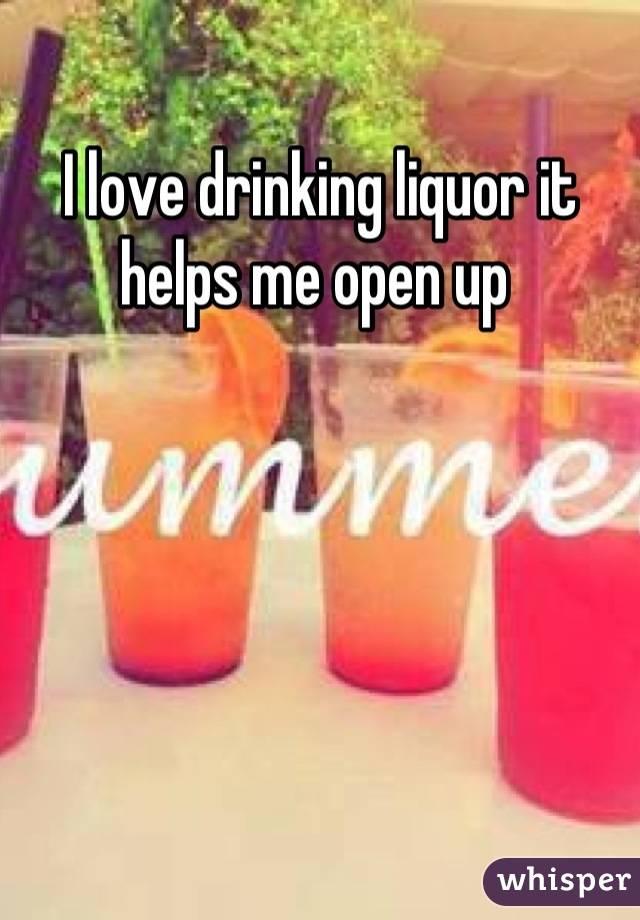 I love drinking liquor it helps me open up