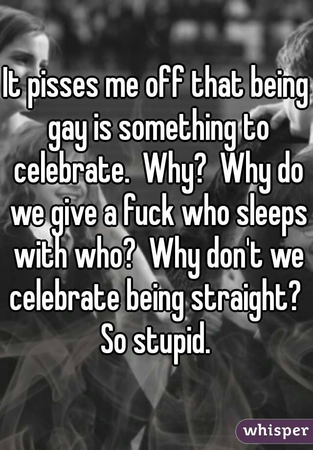 It pisses me off that being gay is something to celebrate.  Why?  Why do we give a fuck who sleeps with who?  Why don't we celebrate being straight?  So stupid.