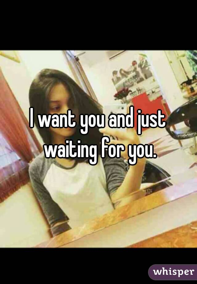 I want you and just waiting for you.