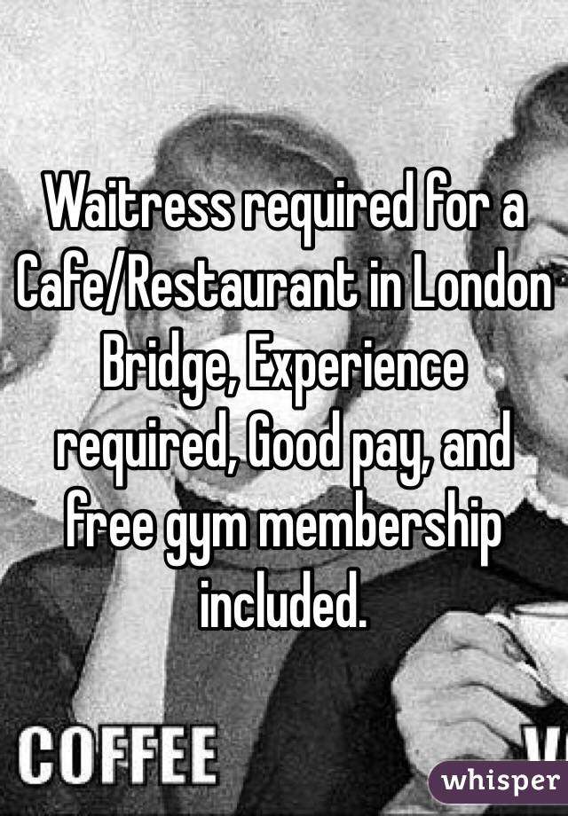 Waitress required for a Cafe/Restaurant in London Bridge, Experience required, Good pay, and free gym membership included.