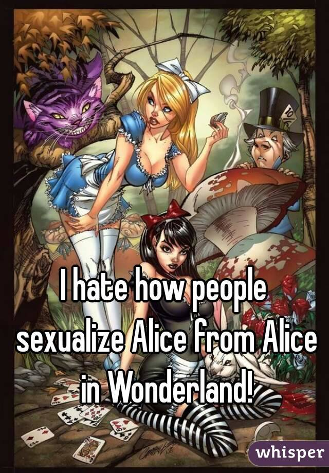 I hate how people sexualize Alice from Alice in Wonderland!