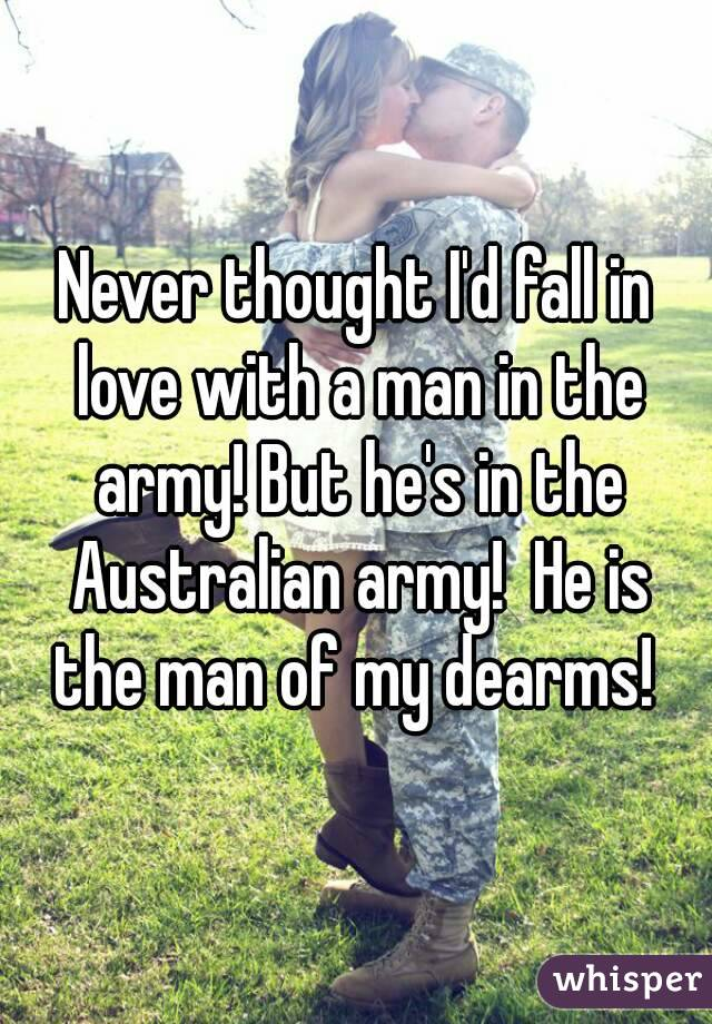 Never thought I'd fall in love with a man in the army! But he's in the Australian army!  He is the man of my dearms!