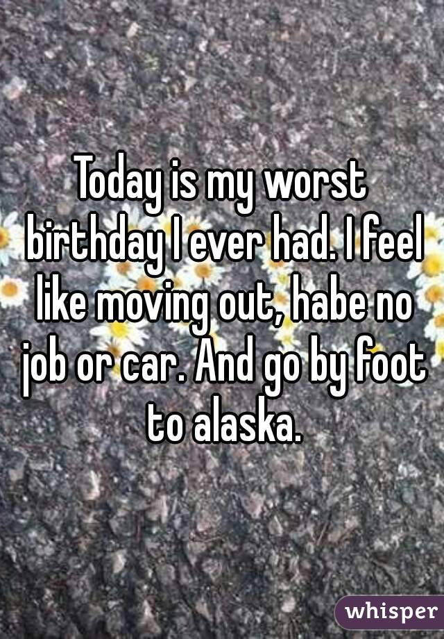 Today is my worst birthday I ever had. I feel like moving out, habe no job or car. And go by foot to alaska.