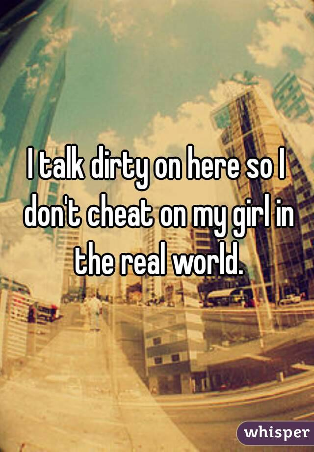 I talk dirty on here so I don't cheat on my girl in the real world.