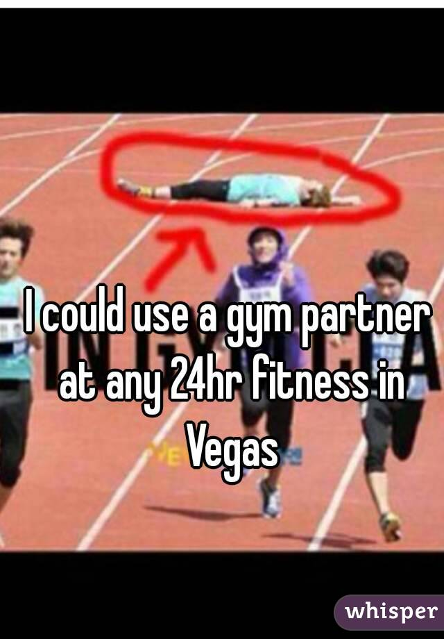 I could use a gym partner at any 24hr fitness in Vegas