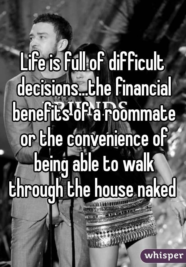 Life is full of difficult decisions...the financial benefits of a roommate or the convenience of being able to walk through the house naked