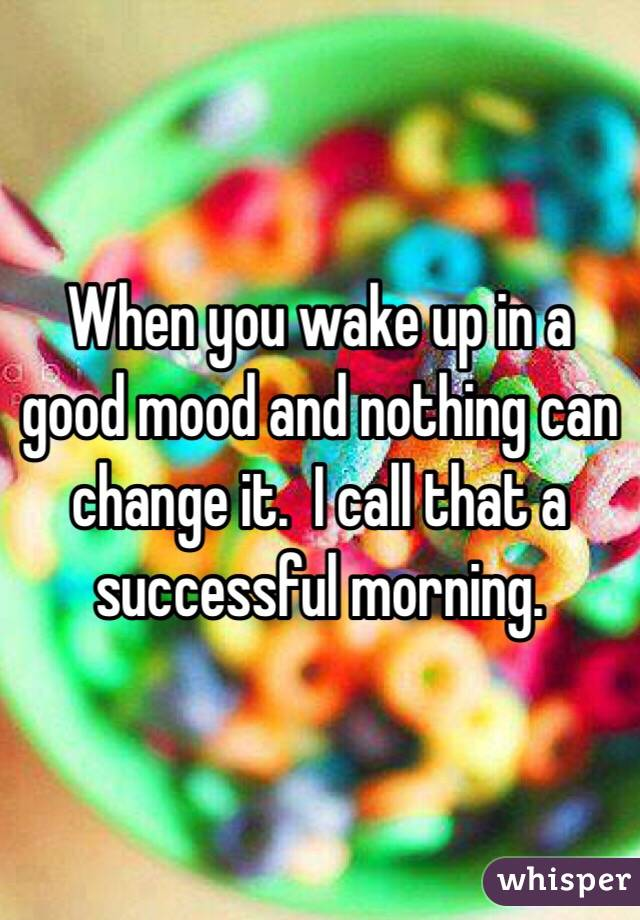 When you wake up in a good mood and nothing can change it.  I call that a successful morning.