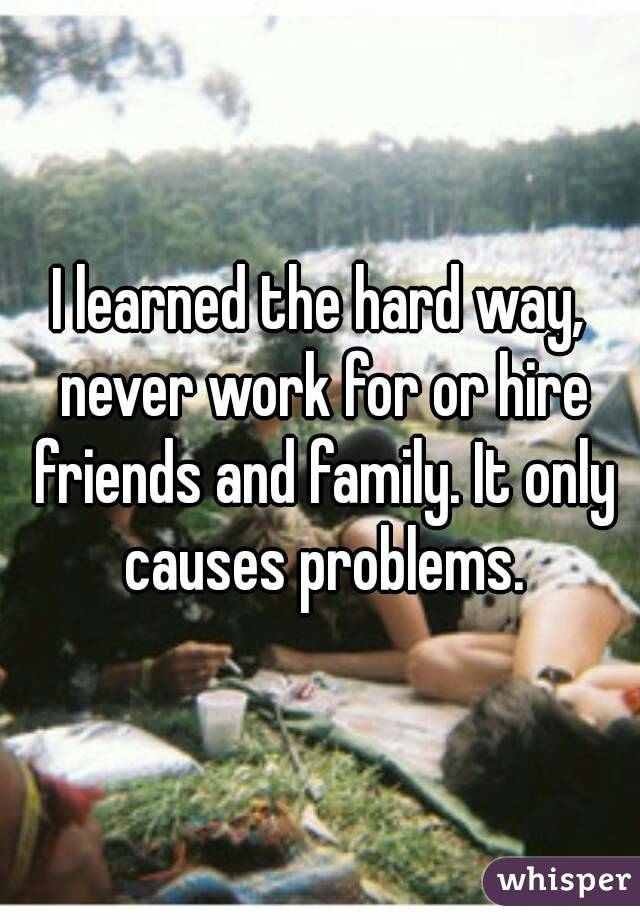 I learned the hard way, never work for or hire friends and family. It only causes problems.