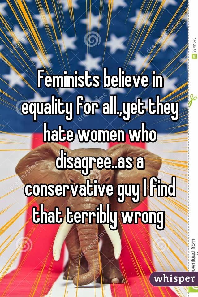 Feminists believe in equality for all.,yet they hate women who disagree..as a conservative guy I find that terribly wrong