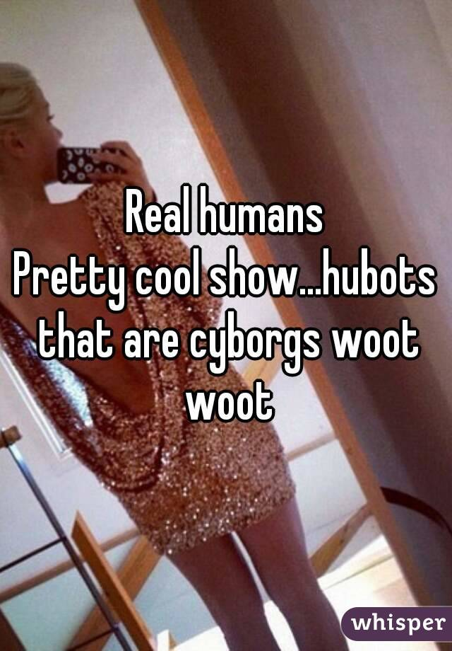 Real humans Pretty cool show...hubots that are cyborgs woot woot