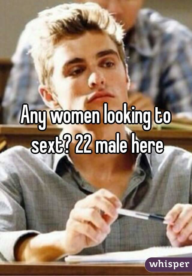 Any women looking to sext? 22 male here