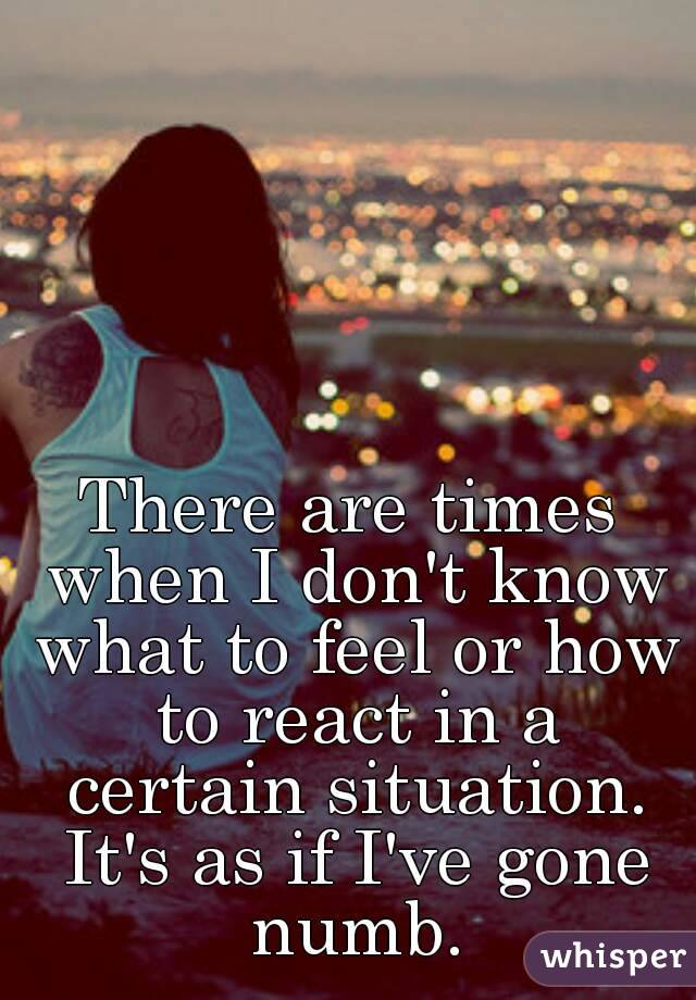 There are times when I don't know what to feel or how to react in a certain situation. It's as if I've gone numb.