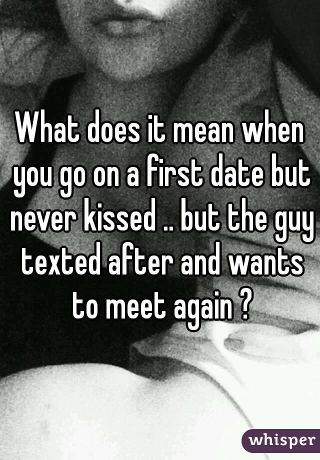 What does it mean when you go on a first date but never kissed .. but the guy texted after and wants to meet again ?