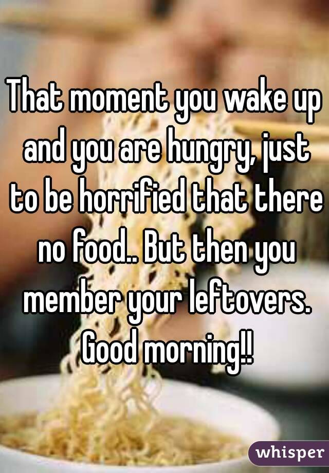That moment you wake up and you are hungry, just to be horrified that there no food.. But then you member your leftovers. Good morning!!