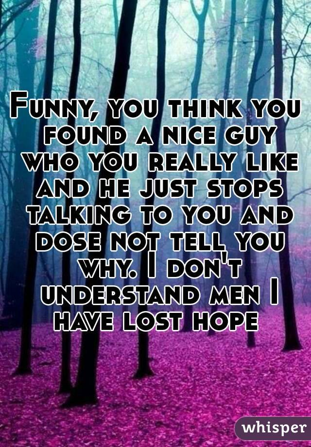 Funny, you think you found a nice guy who you really like and he just stops talking to you and dose not tell you why. I don't understand men I have lost hope