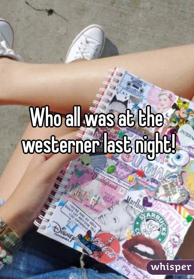 Who all was at the westerner last night!