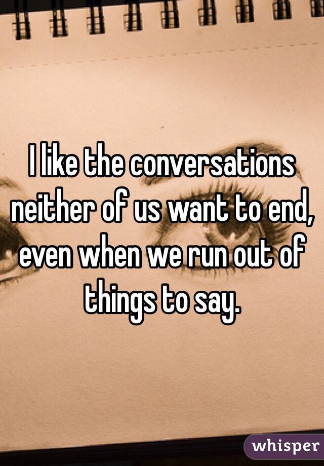 I like the conversations neither of us want to end, even when we run out of things to say.