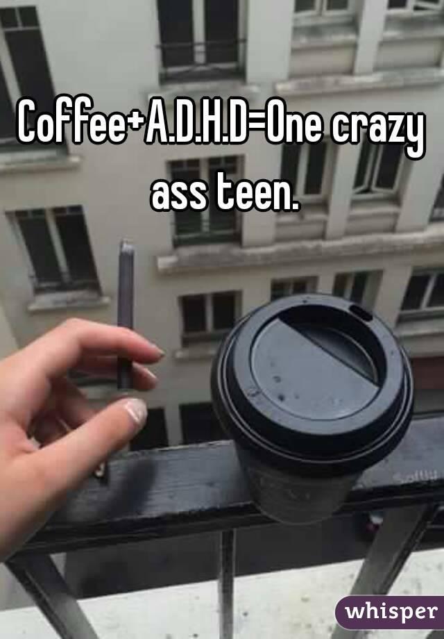Coffee+A.D.H.D=One crazy ass teen.