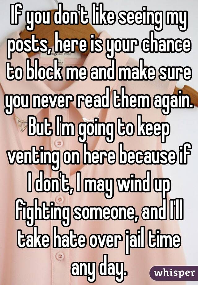 If you don't like seeing my posts, here is your chance to block me and make sure you never read them again. But I'm going to keep venting on here because if I don't, I may wind up fighting someone, and I'll take hate over jail time any day.