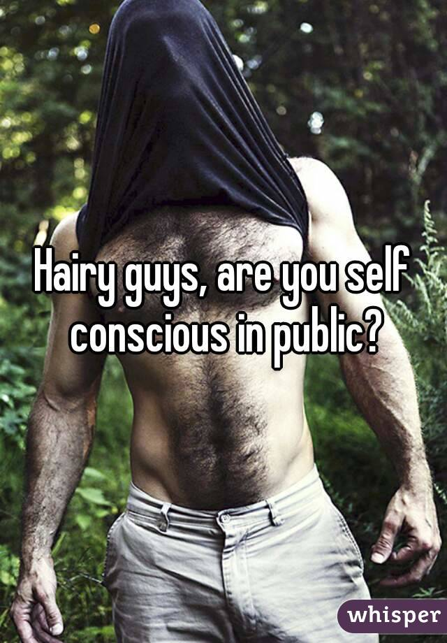 Hairy guys, are you self conscious in public?