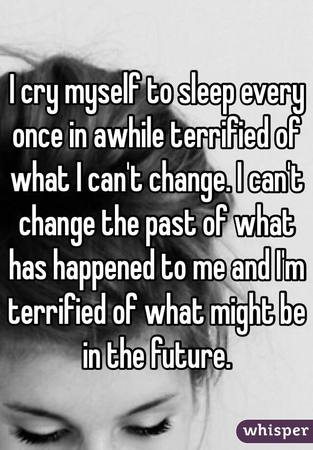 I cry myself to sleep every once in awhile terrified of what I can't change. I can't change the past of what has happened to me and I'm terrified of what might be in the future.