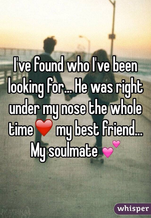 I've found who I've been looking for... He was right under my nose the whole time❤️ my best friend... My soulmate 💕