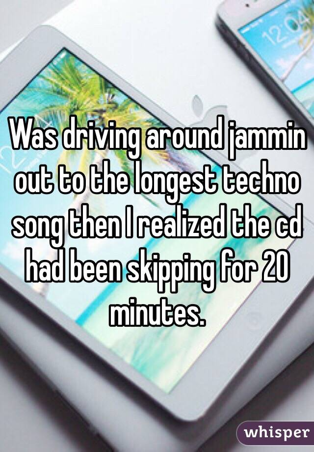 Was driving around jammin out to the longest techno song then I realized the cd had been skipping for 20 minutes.