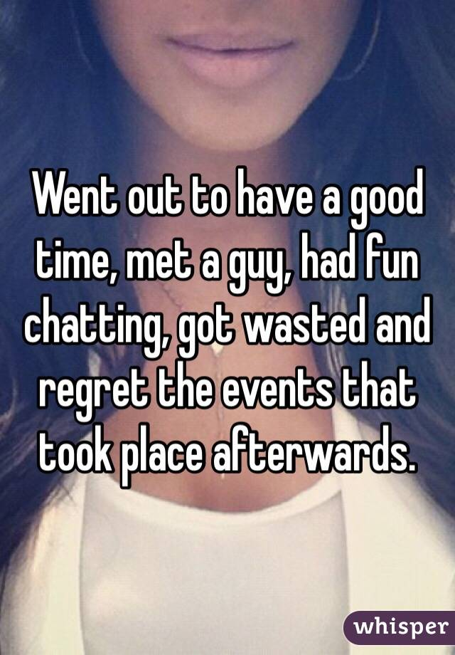 Went out to have a good time, met a guy, had fun chatting, got wasted and regret the events that took place afterwards.
