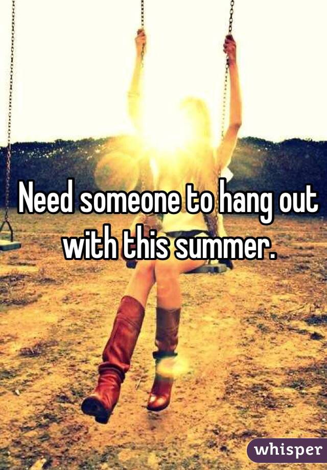 Need someone to hang out with this summer.