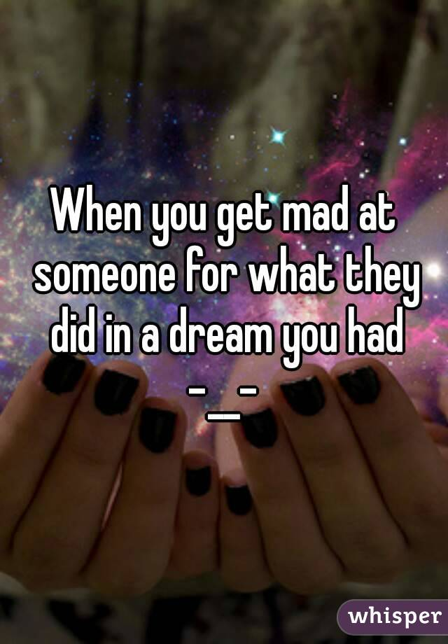 When you get mad at someone for what they did in a dream you had -__-
