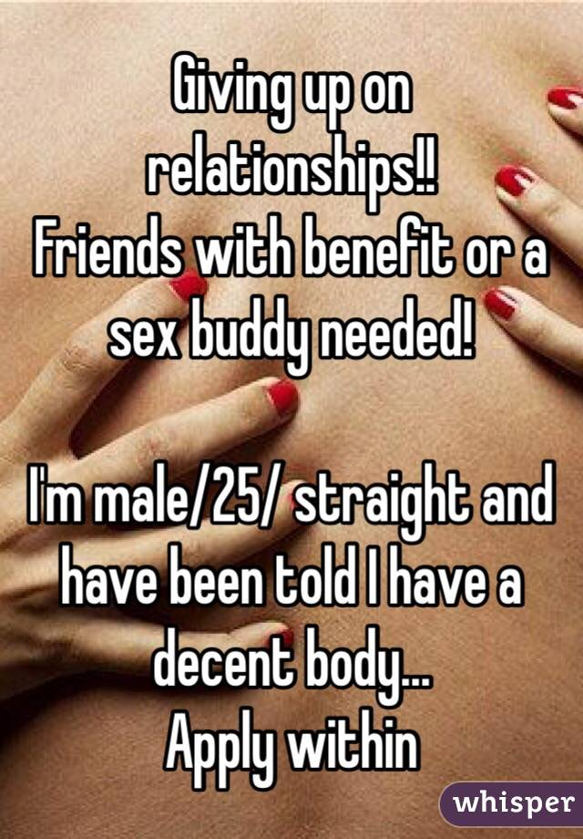 Giving up on relationships!!  Friends with benefit or a sex buddy needed!   I'm male/25/ straight and have been told I have a decent body...  Apply within