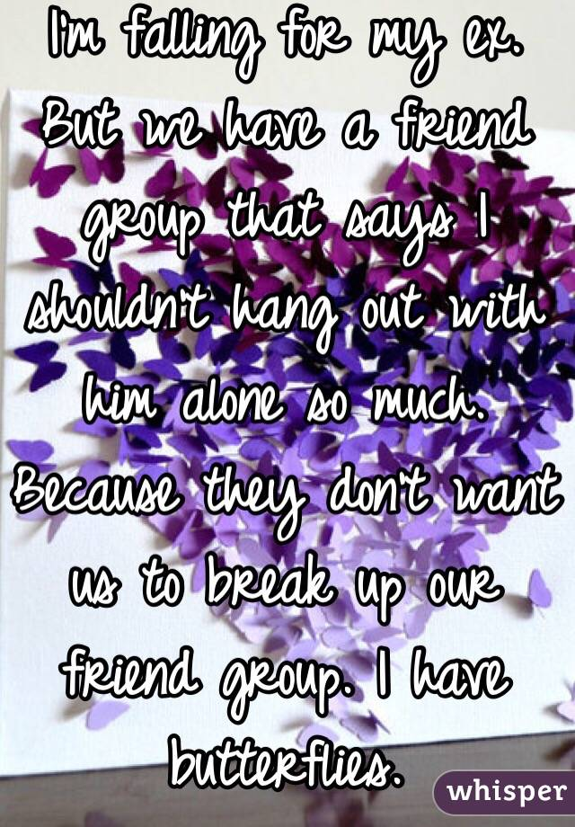 I'm falling for my ex. But we have a friend group that says I shouldn't hang out with him alone so much. Because they don't want us to break up our friend group. I have butterflies.