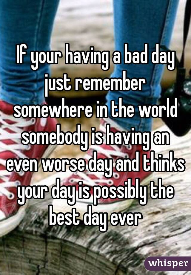 If your having a bad day just remember somewhere in the world somebody is having an even worse day and thinks your day is possibly the best day ever