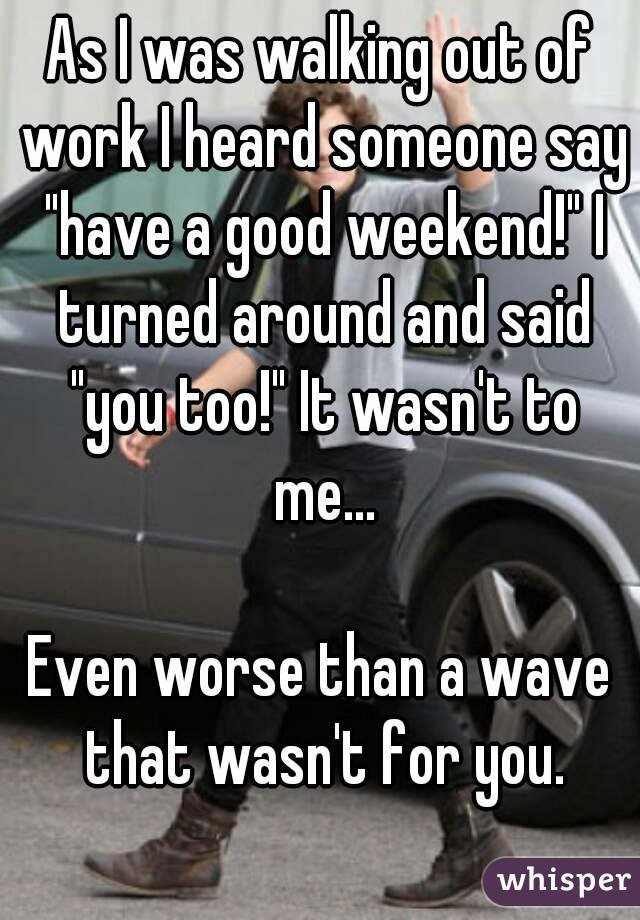 """As I was walking out of work I heard someone say """"have a good weekend!"""" I turned around and said """"you too!"""" It wasn't to me...  Even worse than a wave that wasn't for you."""