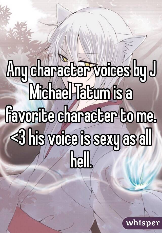 Any character voices by J Michael Tatum is a favorite character to me. <3 his voice is sexy as all hell.