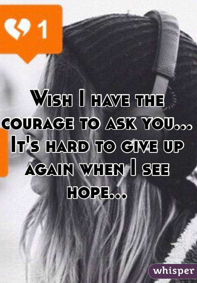 Wish I have the courage to ask you... It's hard to give up again when I see hope...