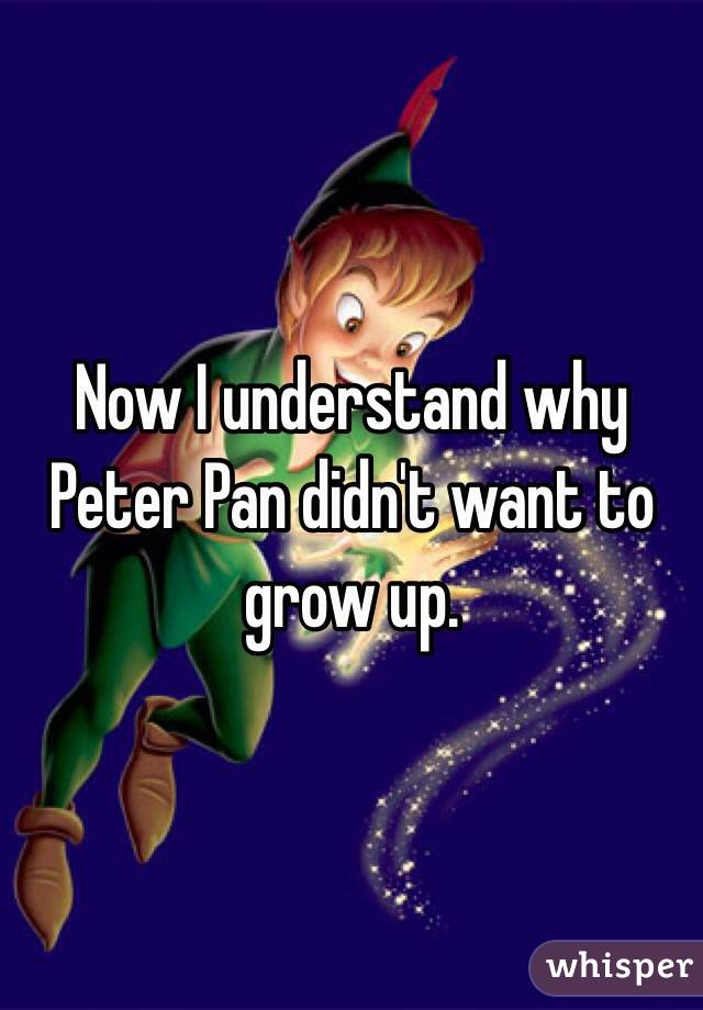 Now I understand why Peter Pan didn't want to grow up.