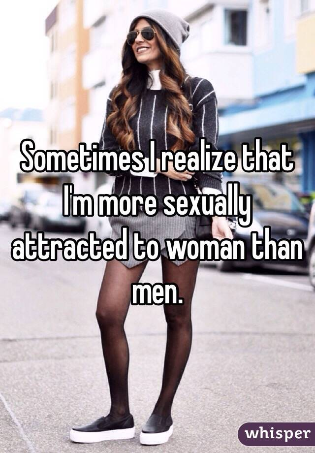Sometimes I realize that I'm more sexually attracted to woman than men.