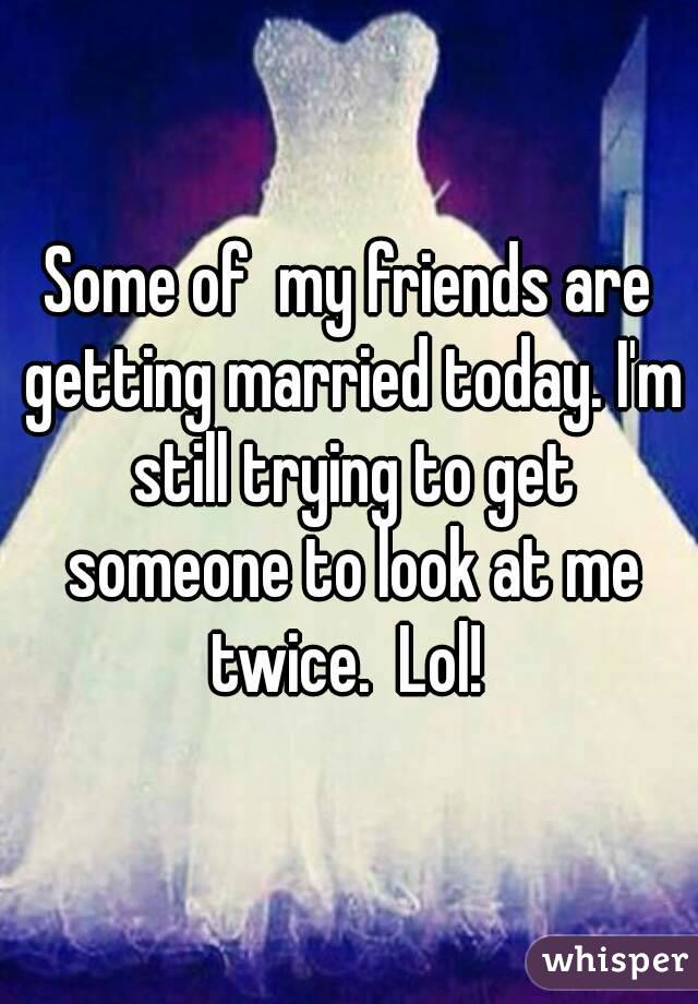 Some of  my friends are getting married today. I'm still trying to get someone to look at me twice.  Lol!