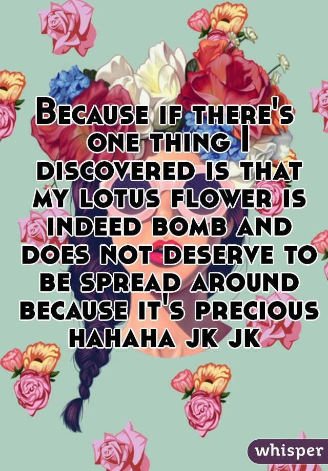 Because if there's one thing I discovered is that my lotus flower is indeed bomb and does not deserve to be spread around because it's precious hahaha jk jk