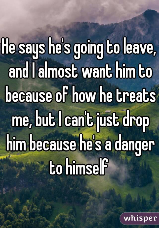 He says he's going to leave, and I almost want him to because of how he treats me, but I can't just drop him because he's a danger to himself