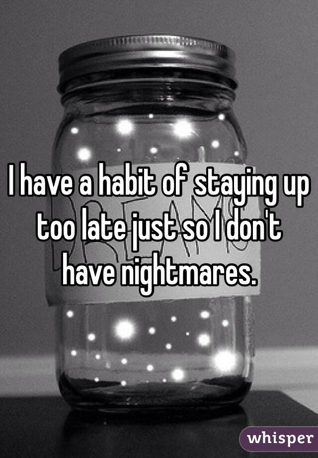 I have a habit of staying up too late just so I don't have nightmares.