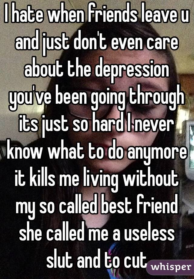 I hate when friends leave u and just don't even care about the depression you've been going through its just so hard I never know what to do anymore it kills me living without my so called best friend she called me a useless slut and to cut