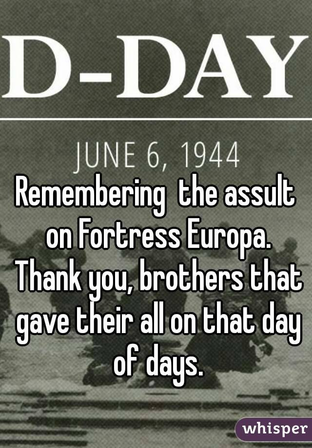 Remembering  the assult on Fortress Europa. Thank you, brothers that gave their all on that day of days.