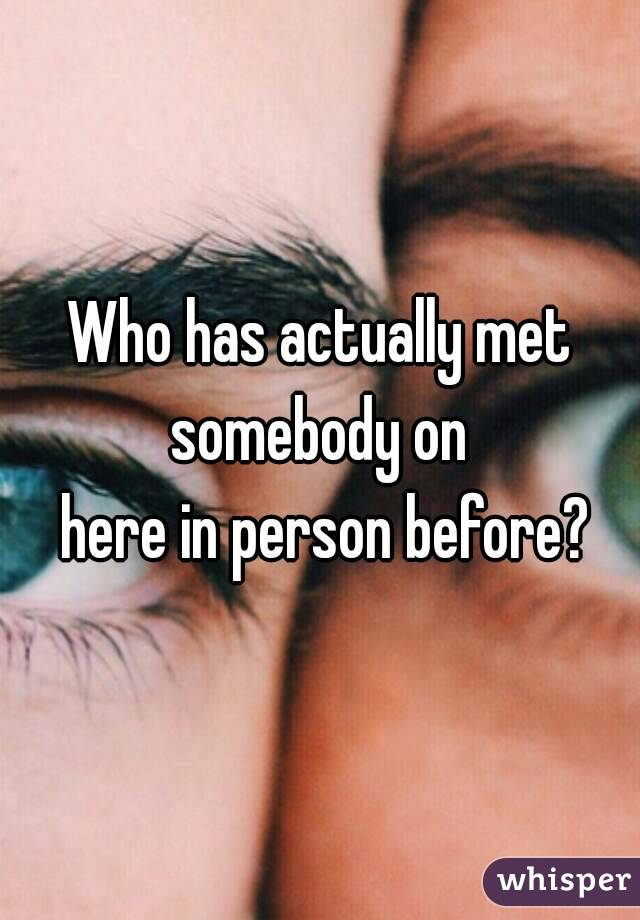 Who has actually met somebody on   here in person before?