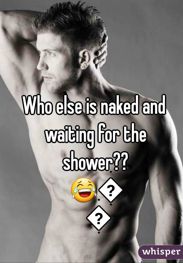 Who else is naked and waiting for the shower?? 😂😂😂