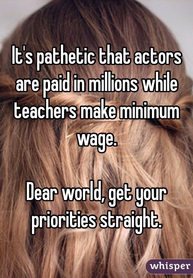 It's pathetic that actors are paid in millions while teachers make minimum wage.   Dear world, get your priorities straight.
